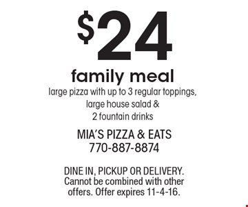 $24 family meal large pizza with up to 3 regular toppings, large house salad & 2 fountain drinks. DINE IN, PICKUP OR DELIVERY. Cannot be combined with other offers. Offer expires 11-4-16.