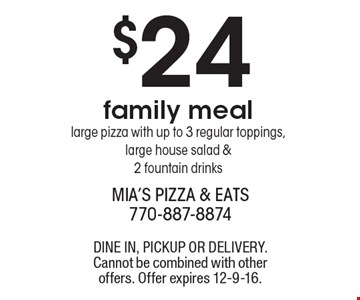 $24 family meal-large pizza with up to 3 regular toppings, large house salad & 2 fountain drinks. DINE IN, PICKUP OR DELIVERY. Cannot be combined with other offers. Offer expires 12-9-16.