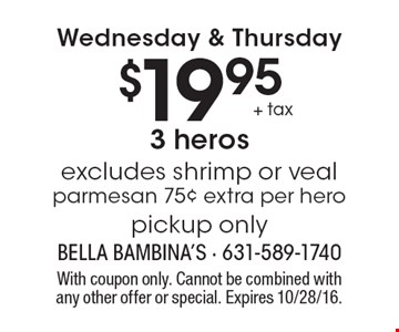 Wednesday & Thursday $19.95 + tax 3 heros excludes shrimp or veal parmesan 75¢ extra per hero pickup only. With coupon only. Cannot be combined with any other offer or special. Expires 10/28/16.