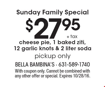 Sunday Family Special $27.95 + tax cheese pie, 1 baked ziti, 12 garlic knots & 2 liter soda, pickup only. With coupon only. Cannot be combined with any other offer or special. Expires 10/28/16.