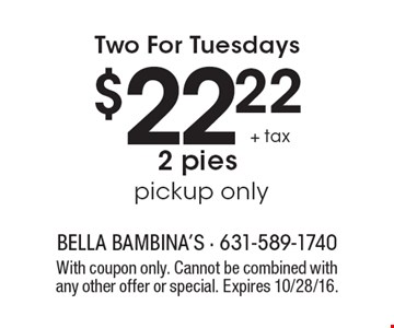 Two For Tuesdays $22.22 + tax 2 pies, pickup only. With coupon only. Cannot be combined with any other offer or special. Expires 10/28/16.
