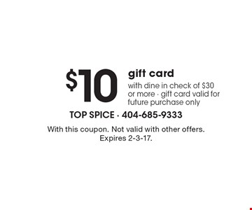 $10 gift card with dine in check of $30 or more, gift card valid for future purchase only. With this coupon. Not valid with other offers. Expires 2-3-17.