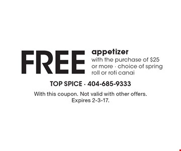 Free appetizer with the purchase of $25 or more, choice of spring roll or roti canai. With this coupon. Not valid with other offers. Expires 2-3-17.