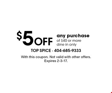 $5 Off any purchase of $40 or more. Dine in only. With this coupon. Not valid with other offers. Expires 2-3-17.