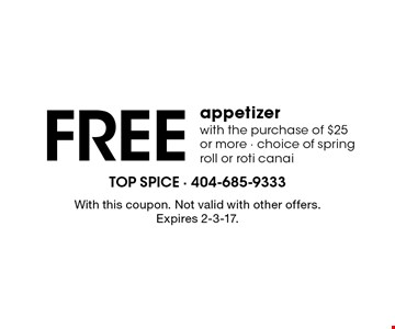 Free appetizer with the purchase of $25 or more - choice of spring roll or roti canai. With this coupon. Not valid with other offers. Expires 2-3-17.