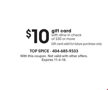 $10 gift card with dine in check of $30 or more. Gift card valid for future purchase only. With this coupon. Not valid with other offers. Expires 11-4-16.