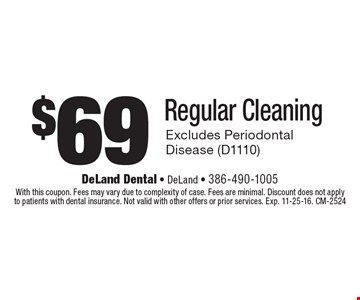 $69 Regular Cleaning. Excludes Periodontal Disease (D1110). With this coupon. Fees may vary due to complexity of case. Fees are minimal. Discount does not apply to patients with dental insurance. Not valid with other offers or prior services. Exp. 11-25-16. CM-2524