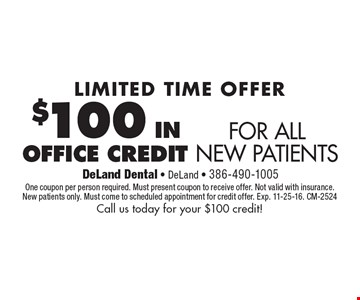 LIMITED TIME OFFER. $100 IN OFFICE CREDIT FOR ALL NEW PATIENTS. One coupon per person required. Must present coupon to receive offer. Not valid with insurance. New patients only. Must come to scheduled appointment for credit offer. Exp. 11-25-16. CM-2524 Call us today for your $100 credit!