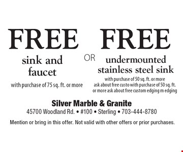 FREE undermounted stainless steel sink with purchase of 50 sq. ft. or more ask about free custo with purchase of 50 sq. ft. or more. Ask about free custom edging m edging. OR FREE sink and faucet with purchase of 75 sq. ft. or more. Mention or bring in this offer. Not valid with other offers or prior purchases.
