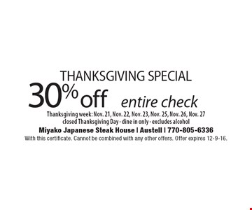 THANKSGIVING SPECIAL. 30% off entire check. Thanksgiving week: Nov. 21, Nov. 22, Nov. 23, Nov. 25, Nov. 26, Nov. 27closed Thanksgiving Day - dine in only - excludes alcohol. With this certificate. Cannot be combined with any other offers. Offer expires 12-9-16.