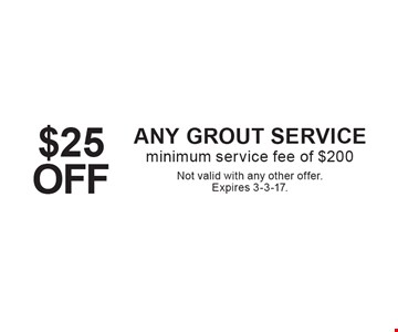 $25 OFF ANY GROUT SERVICE, minimum service fee of $200. Not valid with any other offer. Expires 3-3-17.