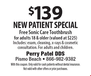 $139 new patient special. Free Sonic Care Toothbrush for adults 18 & older (valued at $225) Includes: exam, cleaning, x-rays & cosmetic consultation. For adults and children. With this coupon. Only valid for cash patients without dental insurance. Not valid with other offers or prior purchases.