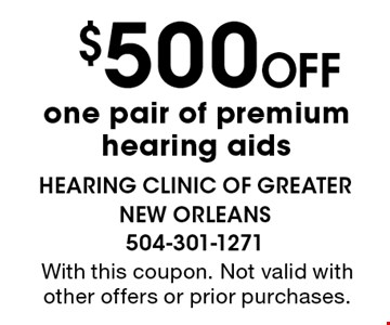 $500 Off one pair of premium hearing aids. With this coupon. Not valid with other offers or prior purchases.