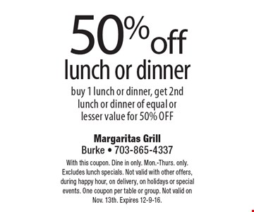 50% off lunch or dinner. Buy 1 lunch or dinner, get 2nd lunch or dinner of equal or lesser value for 50% off. With this coupon. Mon.-Thurs. only. Excludes lunch specials. Not valid with other offers, during happy hour or on delivery. One coupon per table or group. Not valid on Nov. 13th. Expires 12-9-16.
