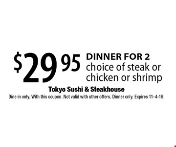 $29.95 DINNER FOR 2 choice of steak or chicken or shrimp. Dine in only. With this coupon. Not valid with other offers. Dinner only. Expires 11-4-16.