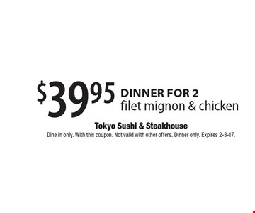 $39.95 Dinner for 2. Filet mignon & chicken. Dine in only. With this coupon. Not valid with other offers. Dinner only. Expires 2-3-17.
