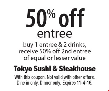 50% off entree buy 1 entree & 2 drinks, receive 50% off 2nd entree of equal or lesser value. With this coupon. Not valid with other offers. Dine in only. Dinner only. Expires 11-4-16.
