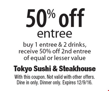 50% off entree buy 1 entree & 2 drinks, receive 50% off 2nd entree of equal or lesser value. With this coupon. Not valid with other offers. Dine in only. Dinner only. Expires 12/9/16.