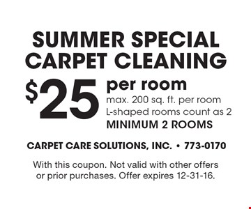 SUMMER SPECIAL. Carpet Cleaning $25 per room. Max. 200 sq. ft. per room. L-shaped rooms count as 2. Minimum 2 rooms. With this coupon. Not valid with other offers or prior purchases. Offer expires 12-31-16.