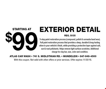 $99 starting at exterior detail reg. $1353-step paint restoration process (compound, polish & carnauba hand wax).Full paint restoration process that provides a deep, durable & long-lasting shine to your vehicle's finish, while providing a protective layer against salt, sun & road pollutants. Helps remove light surface scratches. Additional charge for clay bar, size, color and condition.. With this coupon. Not valid with other offers or prior services. Offer expires 11/30/16.