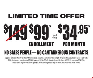 Limited Time Offer. Only $99* Enrollment and only $34.95* per month. No sales people, no cantankerous contracts. *Applies to Basic Month-to-Month Membership. Assuming a membership length of 12 months, you'll save up to $125 with: $50 off standard enrollment of $149 (pay only $99) - $5 off standard monthly dues of $39.95 (pay only $34.95) - and $15 off key fob rental fee (pay $0). Must be 18 years of age to enroll. Not valid with other offers.