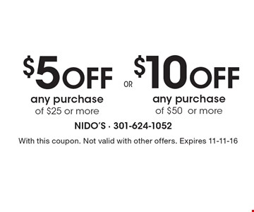 $10 Off any purchase of $50or more or $5 Off any purchase of $25 or more. With this coupon. Not valid with other offers. Expires 11-11-16