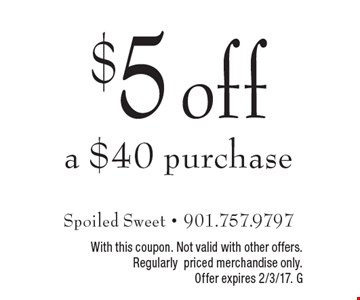 $5 off a $40 purchase. With this coupon. Not valid with other offers. Regularly priced merchandise only. Offer expires 2/3/17. G