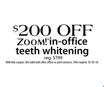 $200 Off ZOOM!® in-office teeth whitening. Reg. $799. With this coupon. Not valid with other offers or prior services. Offer expires 10-25-16.