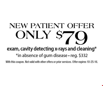 New Patient Offer! Only $79 exam, cavity detecting x-rays and cleaning*. *In absence of gum disease. Reg. $332. With this coupon. Not valid with other offers or prior services. Offer expires 10-25-16.