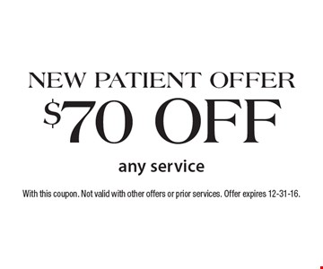 New Patient Offer $70 off any service. With this coupon. Not valid with other offers or prior services. Offer expires 12-31-16.
