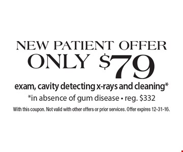 New Patient Offer Only $79 exam, cavity detecting x-rays and cleaning* *in absence of gum disease - reg. $332. With this coupon. Not valid with other offers or prior services. Offer expires 12-31-16.