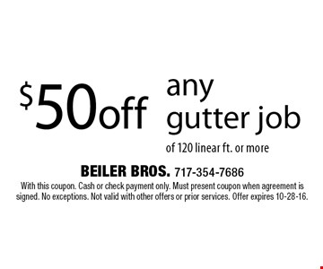 $50off any gutter job of 120 linear ft. or more. With this coupon. Cash or check payment only. Must present coupon when agreement is signed. No exceptions. Not valid with other offers or prior services. Offer expires 10-28-16.