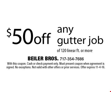 $50off any gutter job of 120 linear ft. or more. With this coupon. Cash or check payment only. Must present coupon when agreement is signed. No exceptions. Not valid with other offers or prior services. Offer expires 11-4-16.
