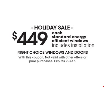 $499 each standard energy efficient windows includes installation. With this coupon. Not valid with other offers or prior purchases. Expires 2-3-17.