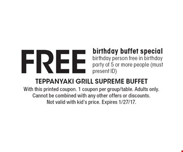 Free birthday buffet special birthday person free in birthday party of 5 or more people (must present ID). With this printed coupon. 1 coupon per group/table. Adults only. Cannot be combined with any other offers or discounts. Not valid with kid's price. Expires 1/27/17.