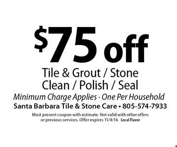 $75 off Tile & Grout / Stone Clean / Polish / Seal. Minimum Charge Applies.  One Per Household. Must present coupon with estimate. Not valid with other offers or previous services. Offer expires 11/4/16. Local Flavor