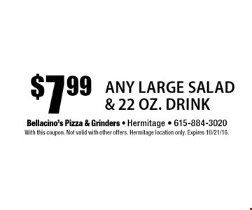 $7.99 Any Large Salad & 22 Oz. Drink. With this coupon. Not valid with other offers. Hermitage location only. Expires 10/21/16.