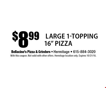 "$8.99 Large 1-Topping 16"" Pizza. With this coupon. Not valid with other offers. Hermitage location only. Expires 10/21/16."