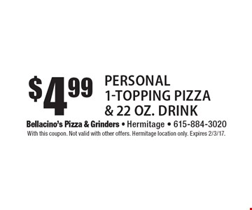 $4.99 Personal 1-Topping Pizza & 22 oz. Drink. With this coupon. Not valid with other offers. Hermitage location only. Expires 2/3/17.