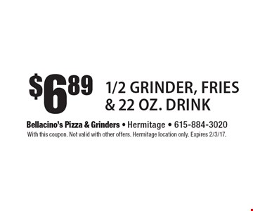 $6.89 1/2 Grinder, Fries & 22 Oz. Drink. With this coupon. Not valid with other offers. Hermitage location only. Expires 2/3/17.