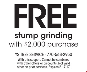 Free stump grinding with $2,000 purchase. With this coupon. Cannot be combined with other offers or discounts. Not valid other on prior services. Expires 2-17-17.