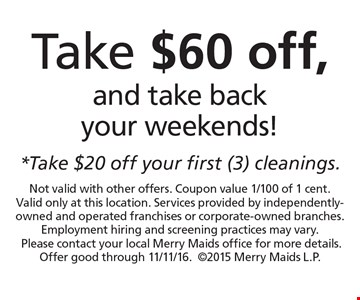 Take $60 off, and take back your weekends! Take $20 off your first (3) cleanings. Not valid with other offers. Coupon value 1/100 of 1 cent. Valid only at this location. Services provided by independently-owned and operated franchises or corporate-owned branches. Employment hiring and screening practices may vary. Please contact your local Merry Maids office for more details. Offer good through 11/11/16.2015. Merry Maids L.P.