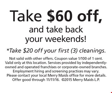 Take $60 off, and take back your weekends! *Take $20 off your first (3) cleanings. Not valid with other offers. Coupon value 1/100 of 1 cent. Valid only at this location. Services provided by independently-owned and operated franchises or corporate-owned branches. Employment hiring and screening practices may vary. Please contact your local Merry Maids office for more details. Offer good through 11/11/16. 2015 Merry Maids L.P.