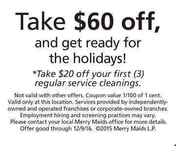 Take $60 off, and get ready for the holidays! *Take $20 off your first (3) regular service cleanings. . Not valid with other offers. Coupon value 1/100 of 1 cent. Valid only at this location. Services provided by independently-owned and operated franchises or corporate-owned branches. Employment hiring and screening practices may vary.Please contact your local Merry Maids office for more details. Offer good through 12/9/16.2015 Merry Maids L.P.