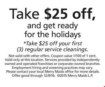 Take $25 off, and get ready for the holidays *Take $25 off your first (3) regular service cleanings. Not valid with other offers. Coupon value 1/100 of 1 cent. Valid only at this location. Services provided by independently-owned and operated franchises or corporate-owned branches. Employment hiring and screening practices may vary.Please contact your local Merry Maids office for more details. Offer good through 12/9/16.2015 Merry Maids L.P.