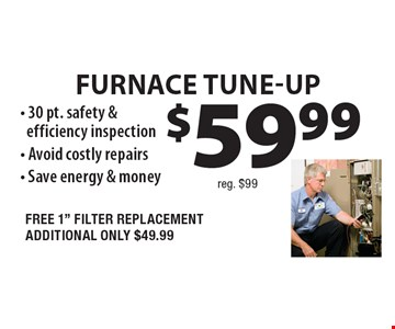 $59.99 (reg. $99). Furnace TUNE-UP. 30 pt. safety & efficiency inspection. Avoid costly repairs. Save energy & money. FREE 1