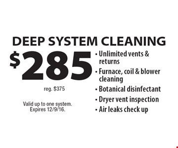 $285 DEEP SYSTEM CLEANING reg. $375. Unlimited vents & returns. Furnace, coil & blower cleaning. Botanical disinfectant. Dryer vent inspection. Air leaks check up.  Valid up to one system.Expires 12/9/16.