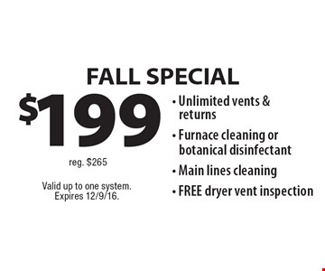 FALL SPECIAL $199 - Unlimited vents & returns- Furnace cleaning or botanical disinfectant- Main lines cleaning- FREE dryer vent inspection reg. $265. Valid up to one system.Expires 12/9/16.