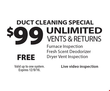 DUCT CLEANING SPECIAL $99 UNLIMITEDVENTS & RETURNS Furnace InspectionFresh Scent DeodorizerDryer Vent InspectionLive video inspection . Valid up to one system.Expires 12/9/16.