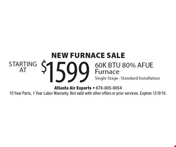 new furnace SALE $1599STARTING AT60K BTU 80% AFUE Furnace Single Stage - Standard Installation. 10 Year Parts, 1 Year Labor Warranty. Not valid with other offers or prior services. Expires 12/9/16.